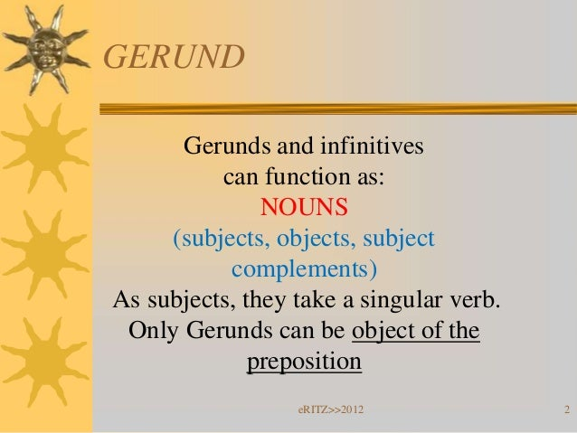GERUND      Gerunds and infinitives          can function as:               NOUNS     (subjects, objects, subject         ...