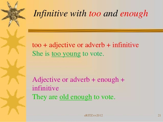Infinitive with too and enoughtoo + adjective or adverb + infinitiveShe is too young to vote.Adjective or adverb + enough ...