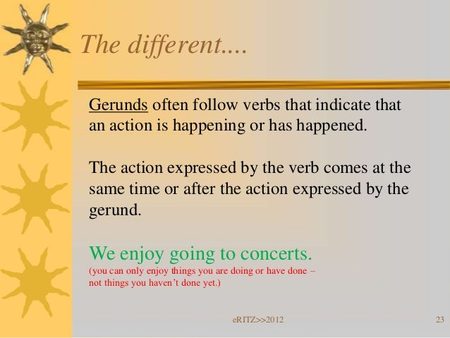 The different....Gerunds often follow verbs that indicate thatan action is happening or has happened.The action expressed ...