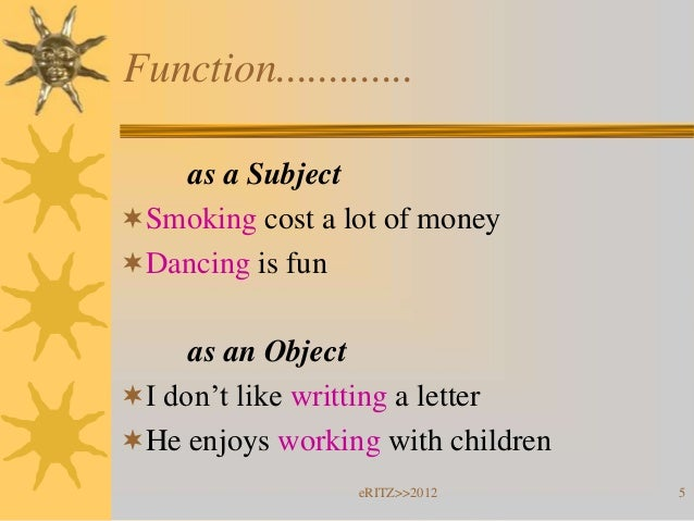 Function.............   as a SubjectSmoking cost a lot of moneyDancing is fun     as an ObjectI don't like writting a l...
