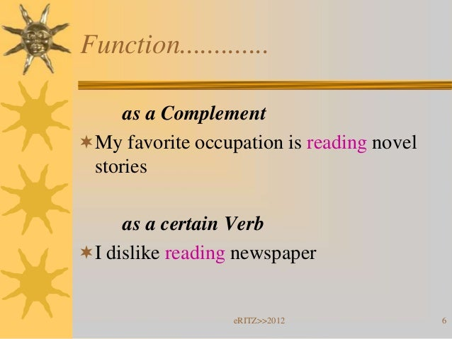 Function.............     as a ComplementMy favorite occupation is reading novel stories     as a certain VerbI dislike ...