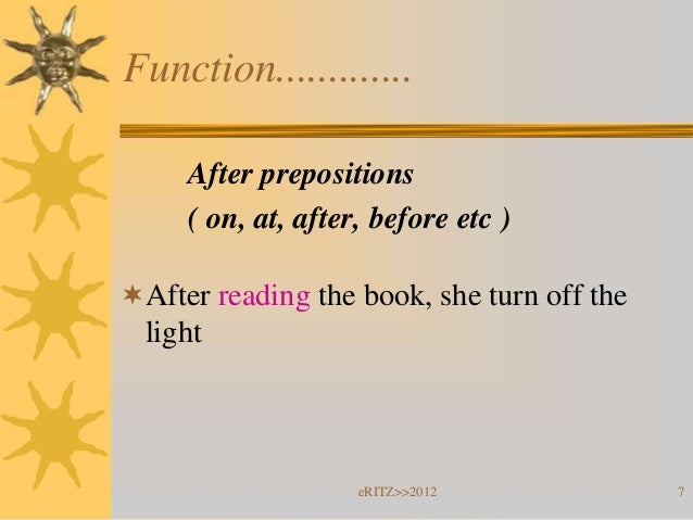 Function.............     After prepositions     ( on, at, after, before etc )After reading the book, she turn off the  l...