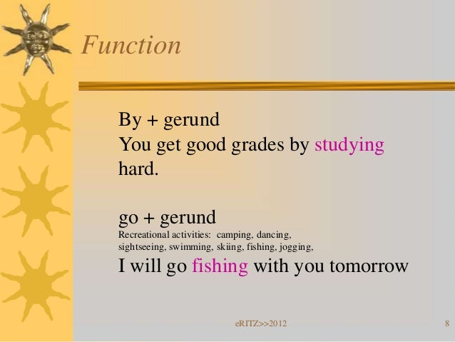 Function  By + gerund  You get good grades by studying  hard.  go + gerund  Recreational activities: camping, dancing,  si...