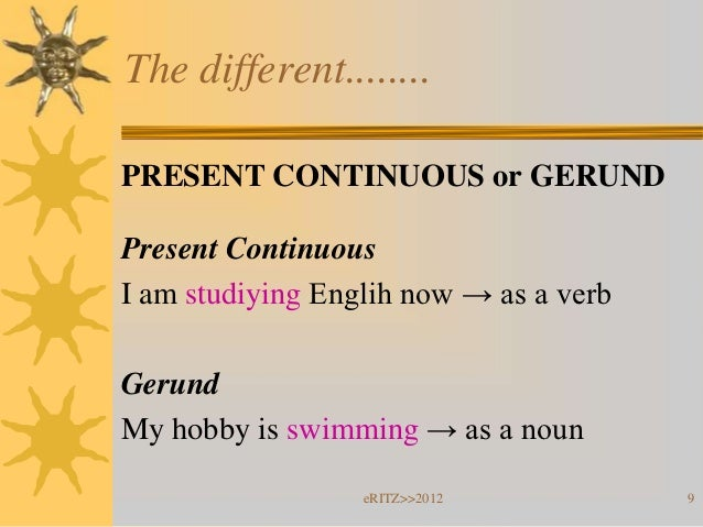 The different........PRESENT CONTINUOUS or GERUNDPresent ContinuousI am studiying Englih now → as a verbGerundMy hobby is ...