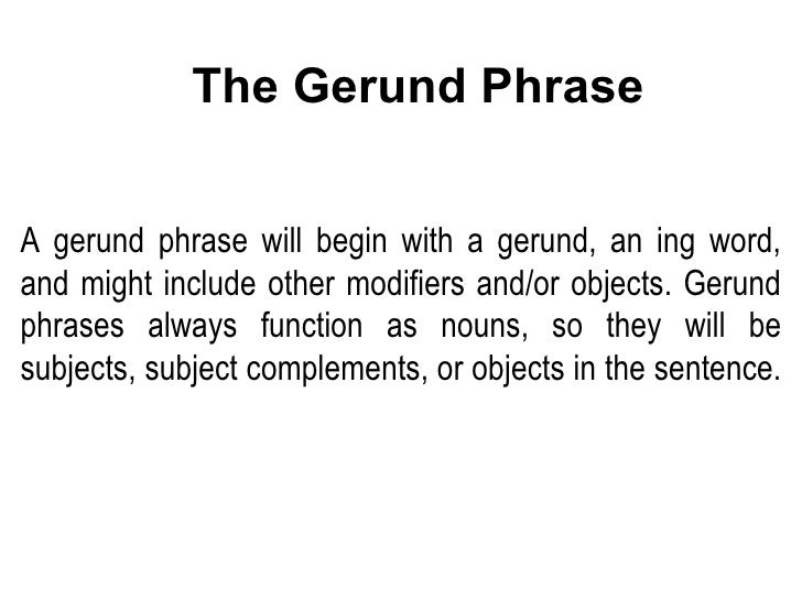 A gerund phrase will begin with a gerund, an ing word, and might include other modifiers and/or objects. Gerund phrases al...