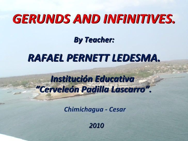GERUNDS AND INFINITIVES. <ul><li>By Teacher: </li></ul><ul><li>RAFAEL PERNETT LEDESMA. </li></ul>Chimichagua - Cesar Insti...