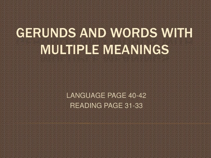 GERUNDS AND WORDS WITH MULTIPLE MEANINGS<br />LANGUAGE PAGE 40-42<br />READING PAGE 31-33<br />