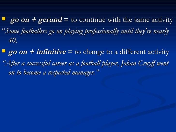 "<ul><li>go on + gerund  = to continue with the same activity  </li></ul><ul><li>"" Some footballers go on playing professio..."