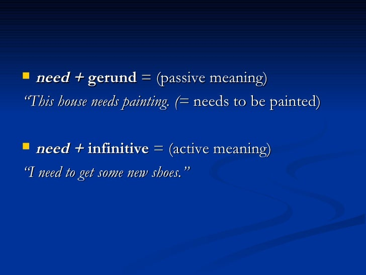 "<ul><li>need +  gerund  = (passive meaning) </li></ul><ul><li>"" This house needs painting. (=  needs to be painted) </li><..."