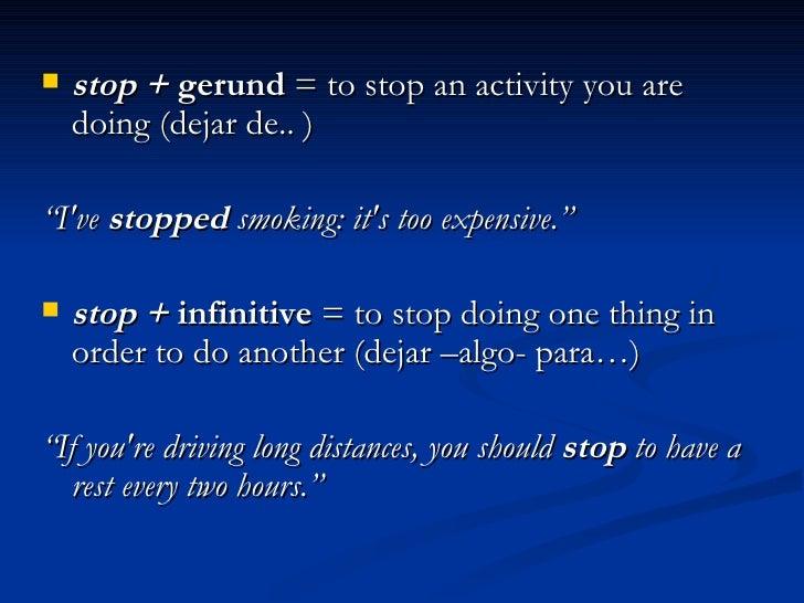 "<ul><li>stop +  gerund  = to stop an activity you are doing (dejar de.. ) </li></ul><ul><li>"" I've  stopped  smoking: it's..."