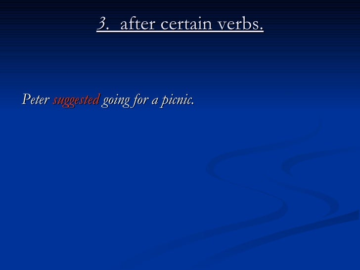 3.  after certain verbs. <ul><li>Peter  suggested  going for a picnic. </li></ul>