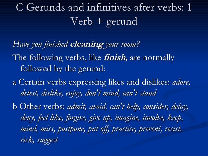 C Gerunds and infinitives after verbs: 1 Verb + gerund <ul><li>Have you finished  cleaning  your room? </li></ul><ul><li>T...