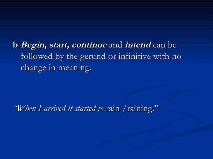 <ul><li>b   Begin, start, continue   and  intend   can be followed by the gerund or infinitive with no change in meaning. ...