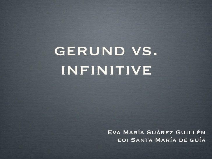 gerund vs. infinitive <ul><li>Eva María Suárez Guillén </li></ul><ul><li>eoi Santa María de guía </li></ul>