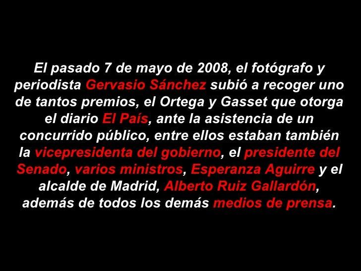 El pasado 7 de mayo de 2008, el fotógrafo yperiodista Gervasio Sánchez subió a recoger unode tantos premios, el Ortega y G...