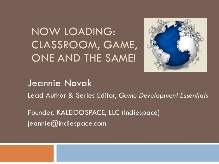 NOW LOADING: CLASSROOM, GAME,  ONE AND THE SAME! Jeannie Novak Lead Author & Series Editor,  Game Development Essentials  ...