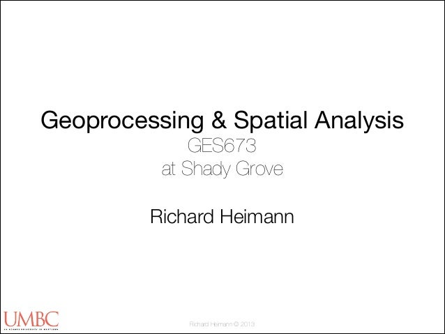Geoprocessing & Spatial Analysis GES673 at Shady Grove !  Richard Heimann  Richard Heimann © 2013
