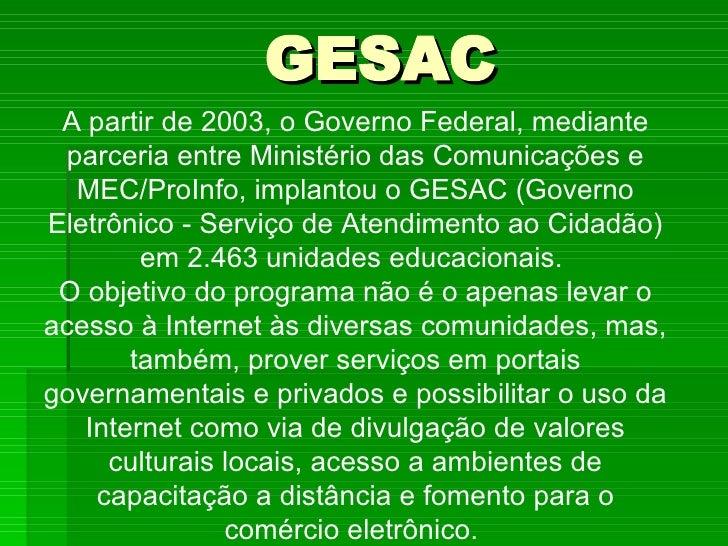 GESAC A partir de 2003, o Governo Federal, mediante parceria entre Ministério das Comunicações e MEC/ProInfo, implantou o ...