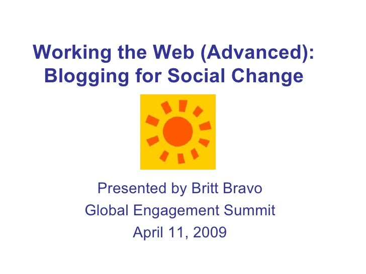 Working the Web (Advanced): Blogging for Social Change Presented by Britt Bravo Global Engagement Summit April 11, 2009