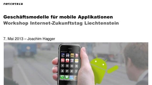 Workshop Internet-Zukunftstag LiechtensteinGeschäftsmodelle für mobile Applikationen7. Mai 2013 – Joachim Hagger