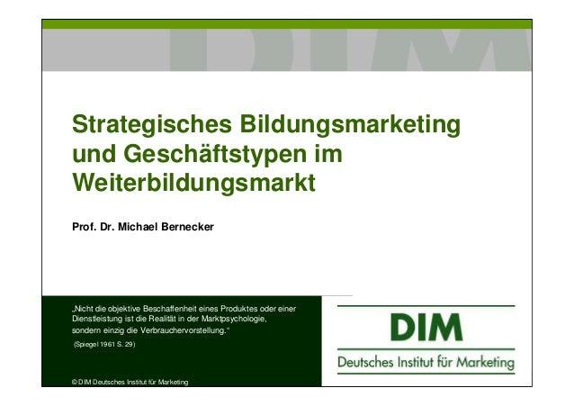 """Strategisches Bildungsmarketingund Geschäftstypen imWeiterbildungsmarktProf. Dr. Michael Bernecker""""Nicht die objektive Bes..."""