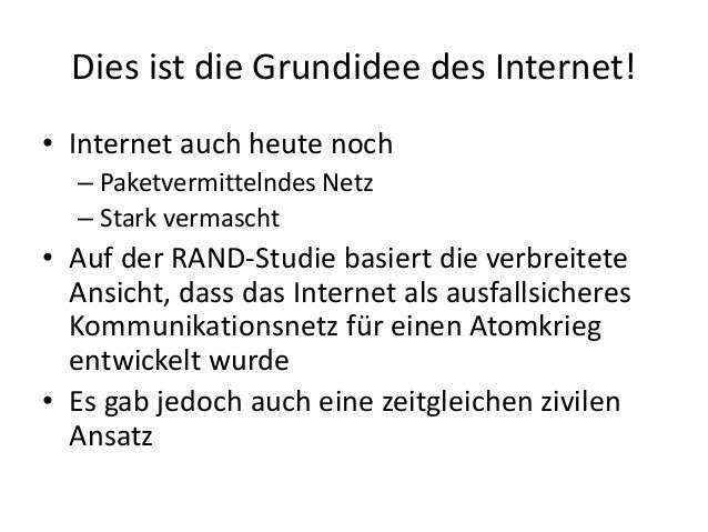 Dies ist die Grundidee des Internet! • Internet auch heute noch – Paketvermittelndes Netz – Stark vermascht • Auf der RAND...