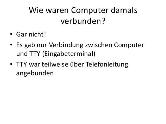 Wie waren Computer damals verbunden? • Gar nicht! • Es gab nur Verbindung zwischen Computer und TTY (Eingabeterminal) • TT...