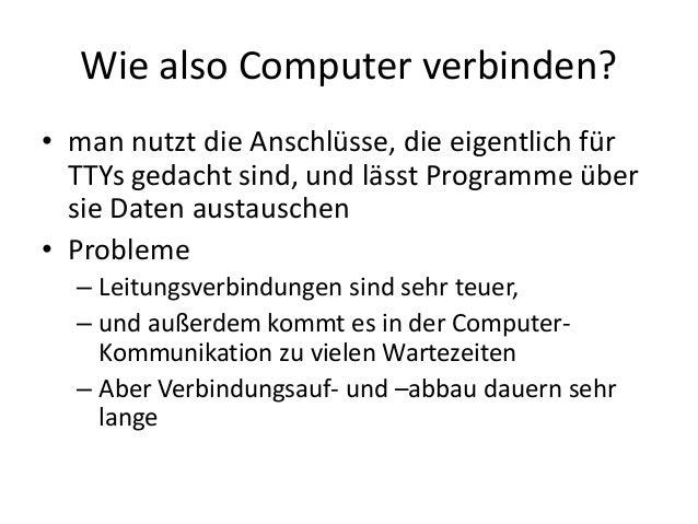 Wie also Computer verbinden? • man nutzt die Anschlüsse, die eigentlich für TTYs gedacht sind, und lässt Programme über si...