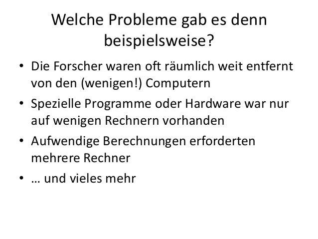 Welche Probleme gab es denn beispielsweise? • Die Forscher waren oft räumlich weit entfernt von den (wenigen!) Computern •...