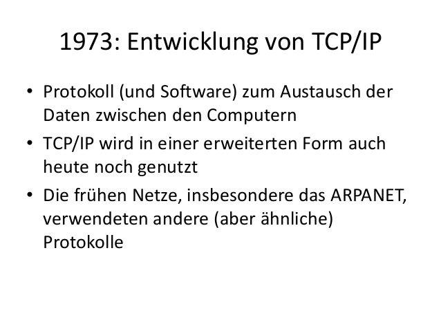 1973: Entwicklung von TCP/IP • Protokoll (und Software) zum Austausch der Daten zwischen den Computern • TCP/IP wird in ei...