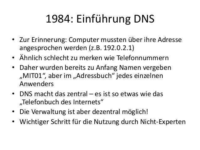 1984: Einführung DNS • Zur Erinnerung: Computer mussten über ihre Adresse angesprochen werden (z.B. 192.0.2.1) • Ähnlich s...