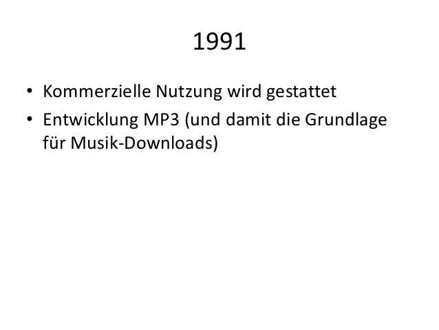 1991 • Kommerzielle Nutzung wird gestattet • Entwicklung MP3 (und damit die Grundlage für Musik-Downloads)