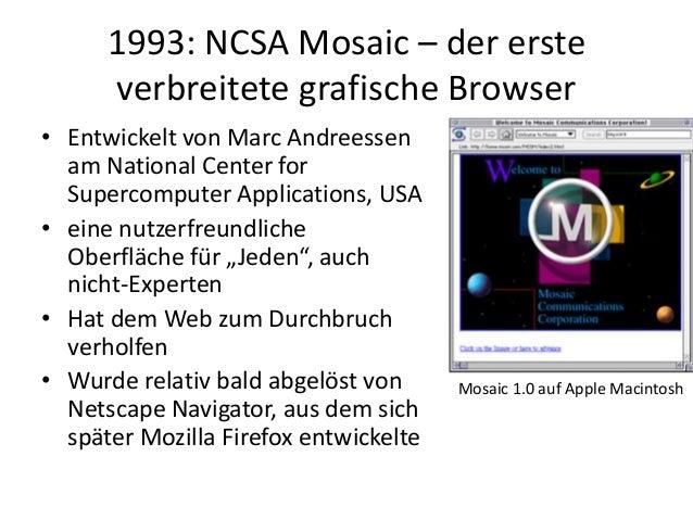 1993: NCSA Mosaic – der erste verbreitete grafische Browser • Entwickelt von Marc Andreessen am National Center for Superc...