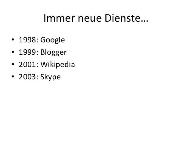 Immer neue Dienste… • 1998: Google • 1999: Blogger • 2001: Wikipedia • 2003: Skype