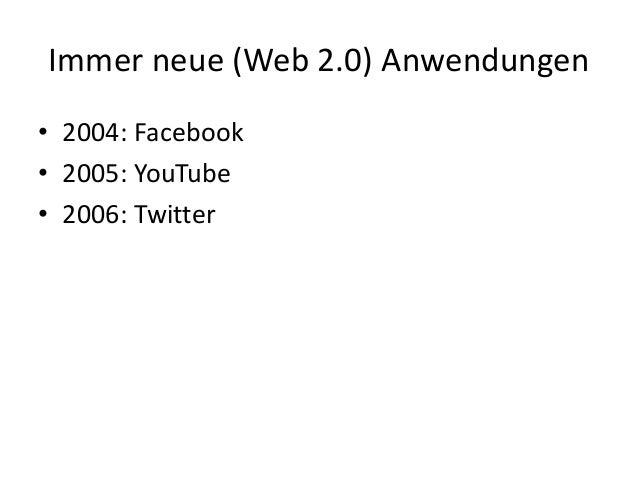 Immer neue (Web 2.0) Anwendungen • 2004: Facebook • 2005: YouTube • 2006: Twitter