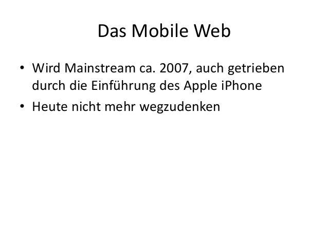 Das Mobile Web • Wird Mainstream ca. 2007, auch getrieben durch die Einführung des Apple iPhone • Heute nicht mehr wegzude...
