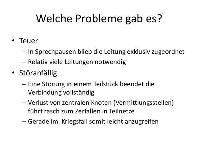 Welche Probleme gab es? • Teuer – In Sprechpausen blieb die Leitung exklusiv zugeordnet – Relativ viele Leitungen notwendi...
