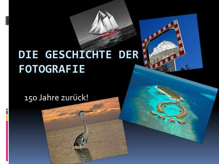 Die Geschichte der Fotografie<br />150 Jahre zurück!<br />