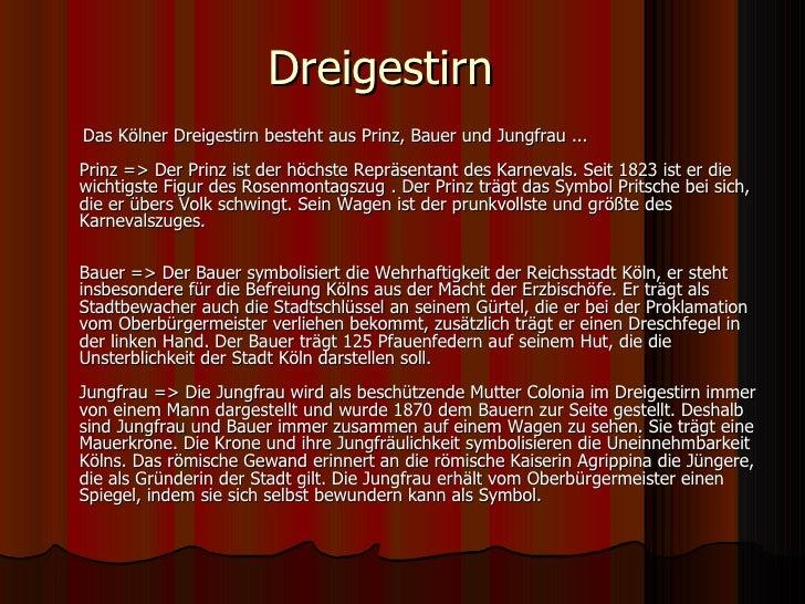 Dreigestirn <ul><li>Das Kölner Dreigestirn besteht aus Prinz, Bauer und Jungfrau ...  Prinz => Der Prinz ist der höchste R...