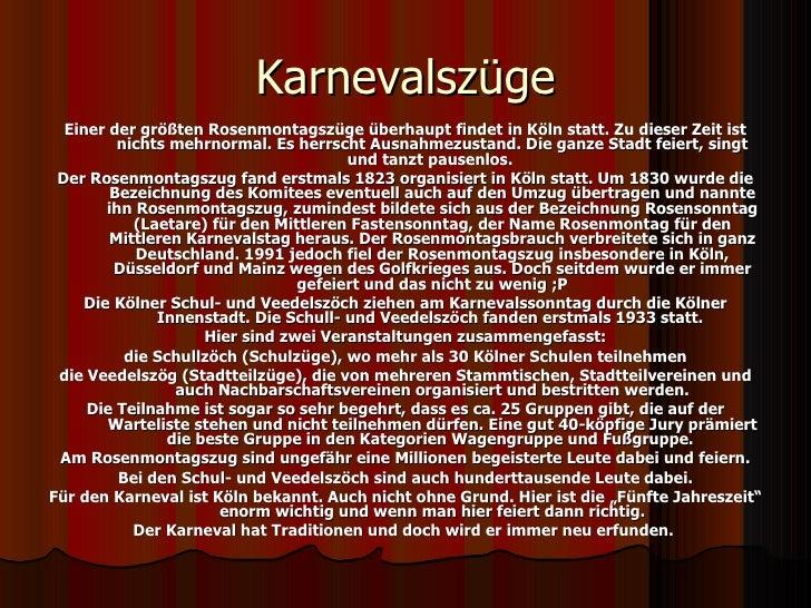 Karnevalszüge <ul><li>Einer der größten Rosenmontagszüge überhaupt findet in Köln statt. Zu dieser Zeit ist nichts mehrnor...