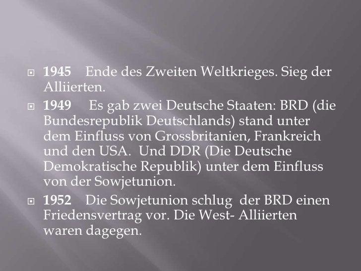 1945    Ende des ZweitenWeltkrieges. SiegderAlliierten.<br />1949     Es gabzwei Deutsche Staaten: BRD (die Bundesrepublik...