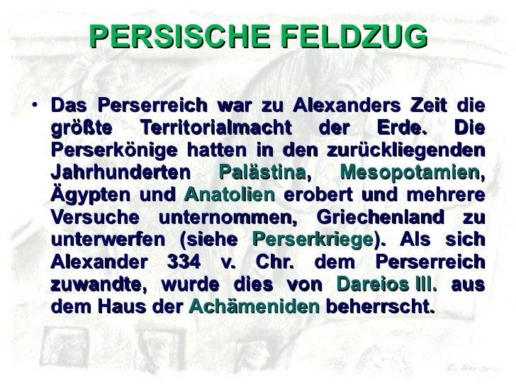 PERSISCHE FELDZUG <ul><li>Das Perserreich war zu Alexanders Zeit die größte Territorialmacht der Erde. Die Perserkönige ha...