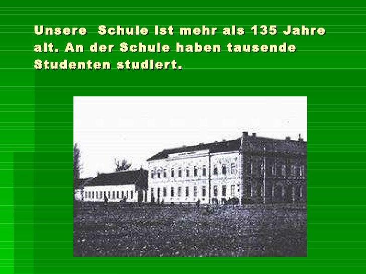 Unsere  Schule  ist  mehr als 135 Jahre  alt. An der Schule haben tausende Studenten studiert.