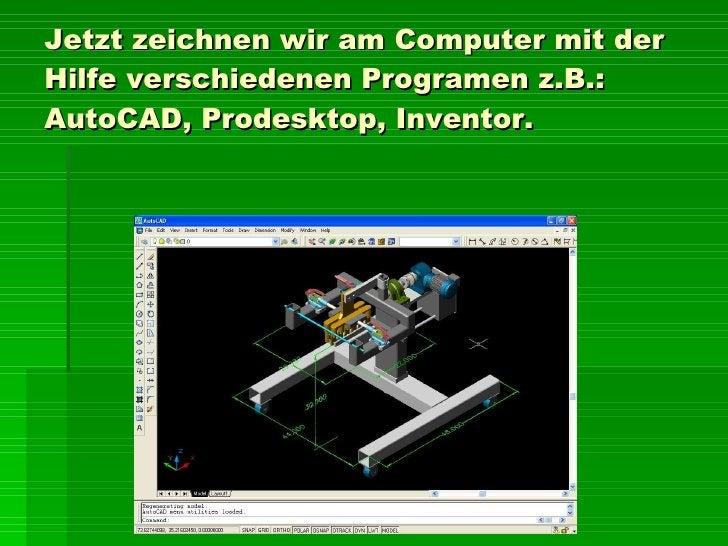 Jetz t  zeichnen wir a m  Computer mit  der  Hilfe verschiedenen Programen  z.B.:  AutoCAD, Prodesktop, Inventor.