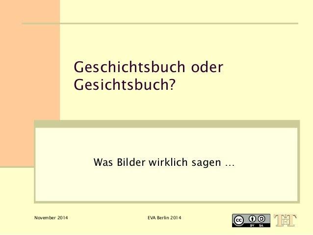 Geschichtsbuch oder  Gesichtsbuch?  Was Bilder wirklich sagen …  November 2014 EVA Berlin 2014