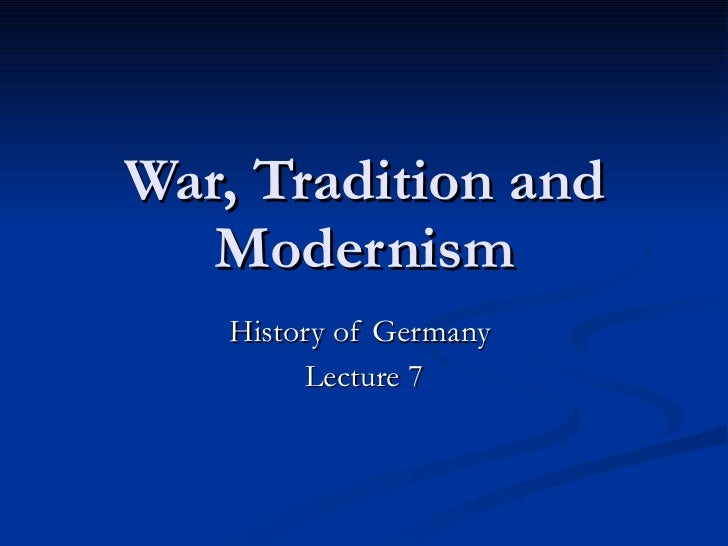 War, Tradition and Modernism History of Germany  Lecture 7