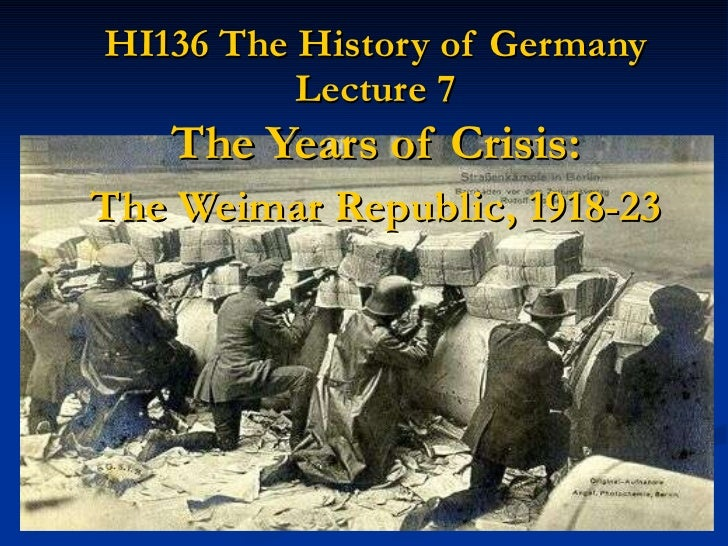 HI136 The History of Germany Lecture 7 The Years of Crisis: The Weimar Republic, 1918-23