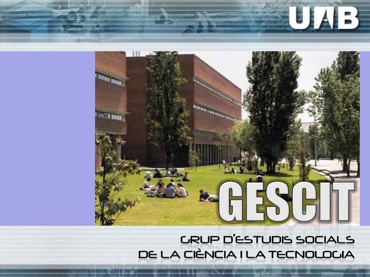 El GESCIT fue creado en 2002. En 2009 fuereconocido por la Generalitat de Catalunya comogrupo de investigación consolidado...