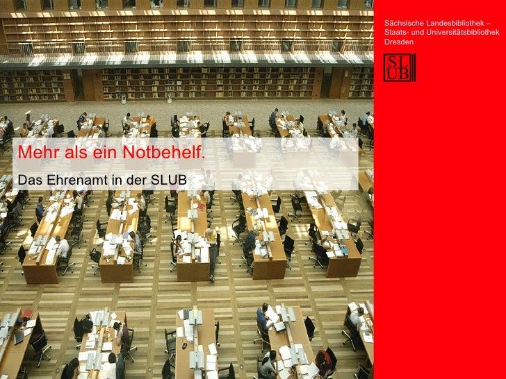 Mehr als ein Notbehelf. Das Ehrenamt in der SLUB Sächsische Landesbibliothek – Staats- und Universitätsbibliothek Dresden