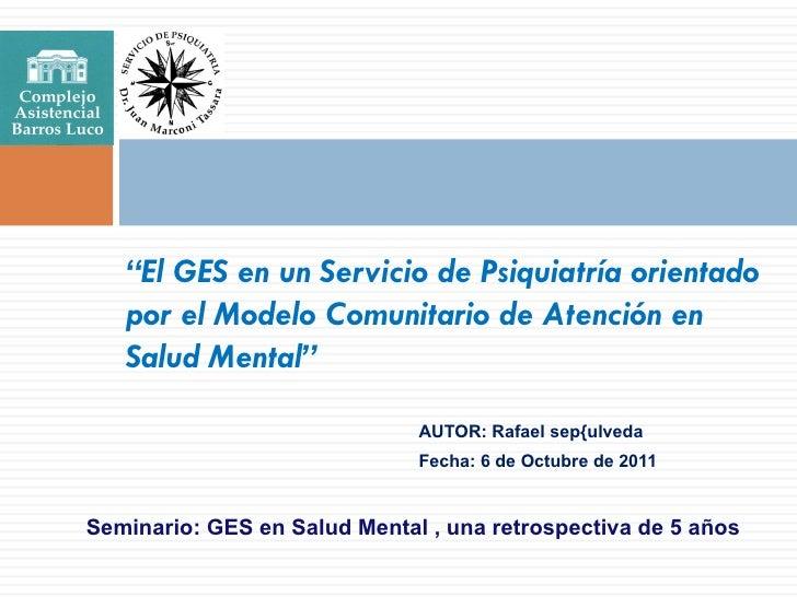 """""""El GES en un Servicio de Psiquiatría orientado   por el Modelo Comunitario de Atención en   Salud Mental""""                ..."""